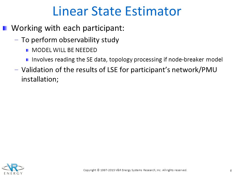 Linear State Estimator (cont.) Incorporating algorithms for bad data detection and conditioning into LSE; Test the quality of the algorithms/data; Analyze the applicability of the cases created by LSE for voltage stability analysis; Do changes to LSE process, if needed, to create cases suitable for voltage stability analysis.