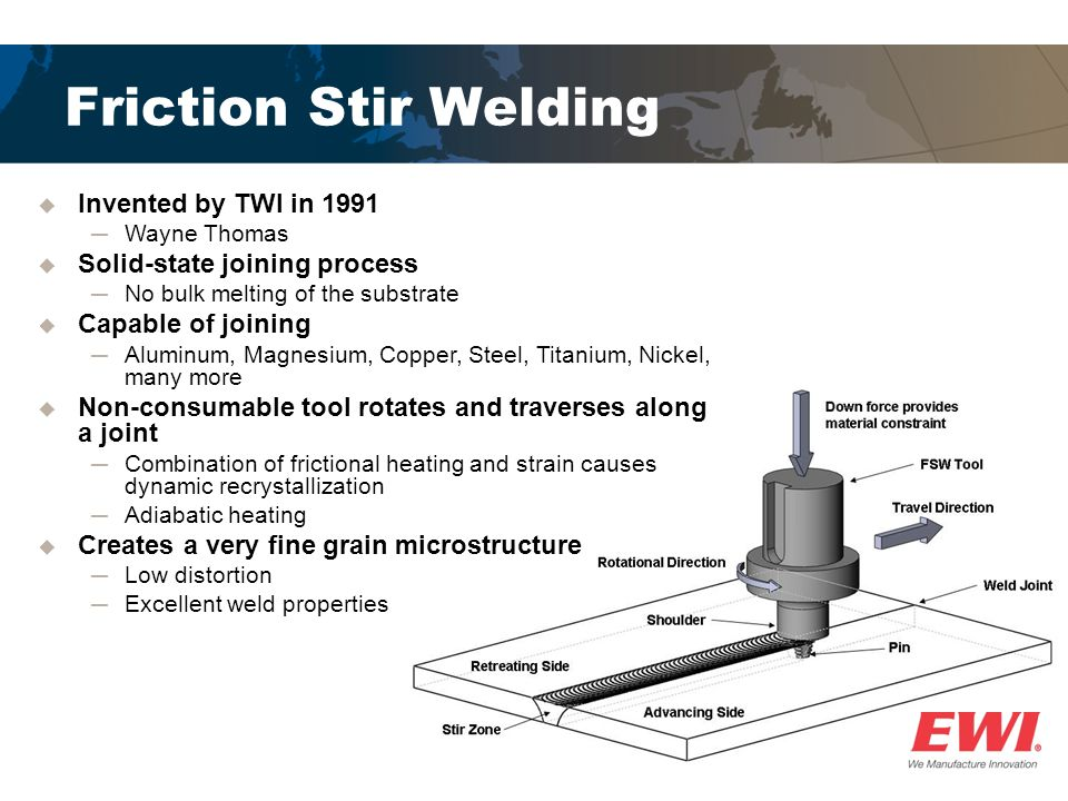  Invented by TWI in 1991 ─Wayne Thomas  Solid-state joining process ─No bulk melting of the substrate  Capable of joining ─Aluminum, Magnesium, Copper, Steel, Titanium, Nickel, many more  Non-consumable tool rotates and traverses along a joint ─Combination of frictional heating and strain causes dynamic recrystallization ─Adiabatic heating  Creates a very fine grain microstructure ─Low distortion ─Excellent weld properties