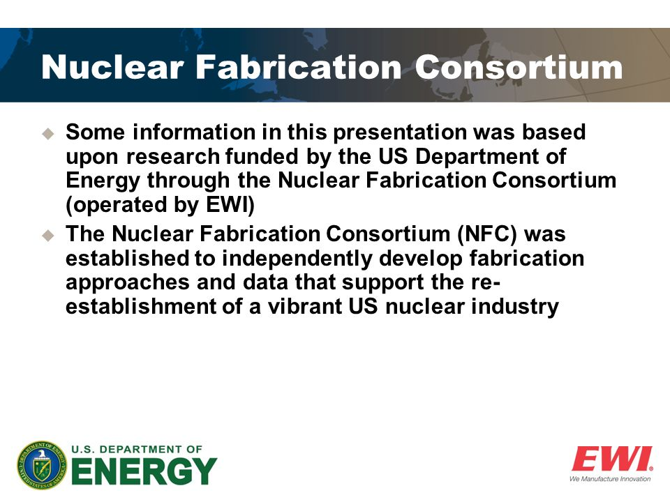 Nuclear Fabrication Consortium  Some information in this presentation was based upon research funded by the US Department of Energy through the Nuclear Fabrication Consortium (operated by EWI)  The Nuclear Fabrication Consortium (NFC) was established to independently develop fabrication approaches and data that support the re- establishment of a vibrant US nuclear industry