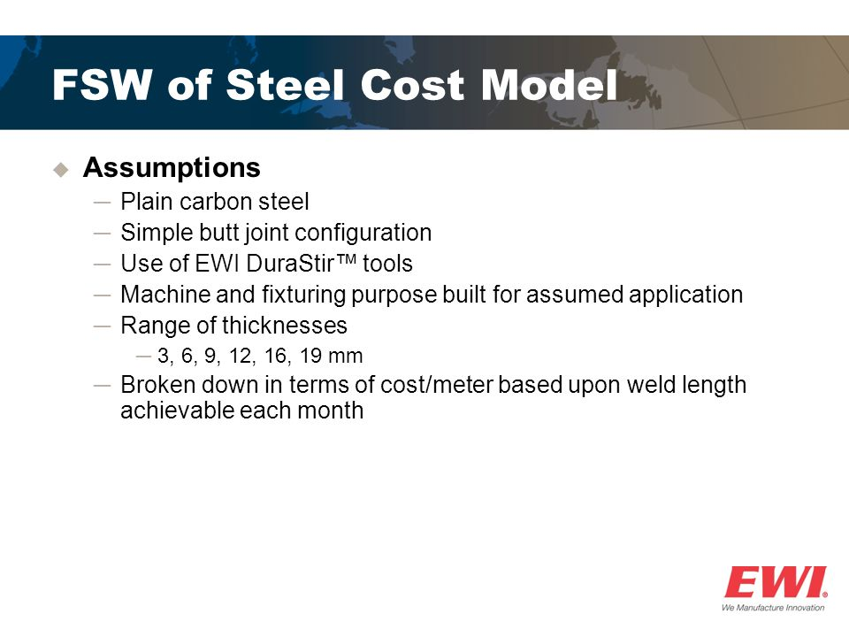 FSW of Steel Cost Model  Assumptions ─Plain carbon steel ─Simple butt joint configuration ─Use of EWI DuraStir™ tools ─Machine and fixturing purpose built for assumed application ─Range of thicknesses ─3, 6, 9, 12, 16, 19 mm ─Broken down in terms of cost/meter based upon weld length achievable each month