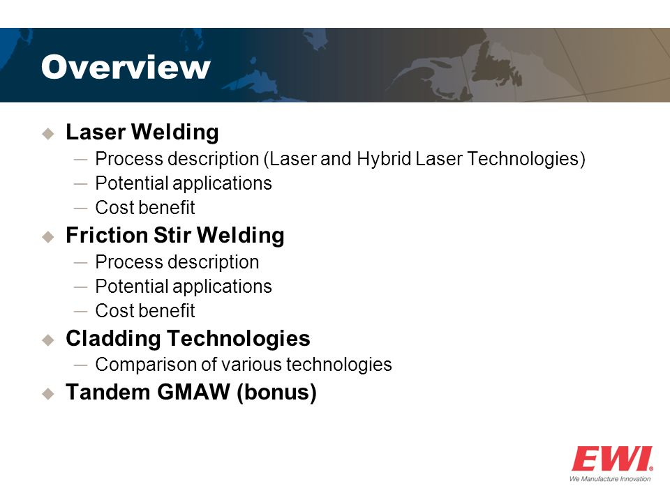 Overview  Laser Welding ─Process description (Laser and Hybrid Laser Technologies) ─Potential applications ─Cost benefit  Friction Stir Welding ─Process description ─Potential applications ─Cost benefit  Cladding Technologies ─Comparison of various technologies  Tandem GMAW (bonus)