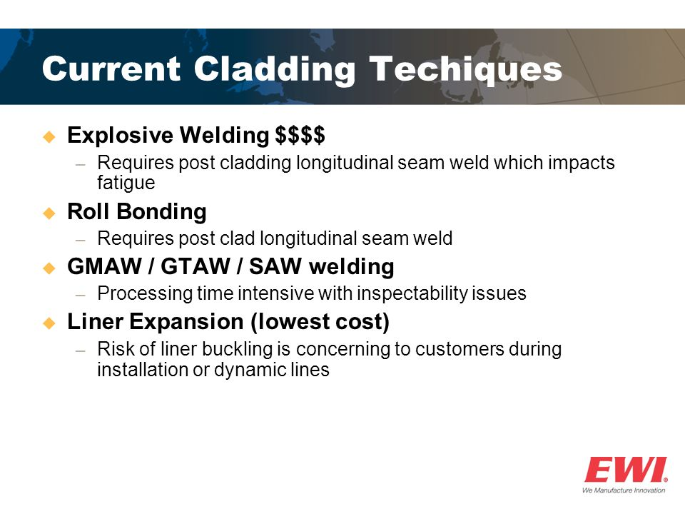 Current Cladding Techiques  Explosive Welding $$$$ ─ Requires post cladding longitudinal seam weld which impacts fatigue  Roll Bonding ─ Requires post clad longitudinal seam weld  GMAW / GTAW / SAW welding ─ Processing time intensive with inspectability issues  Liner Expansion (lowest cost) ─ Risk of liner buckling is concerning to customers during installation or dynamic lines
