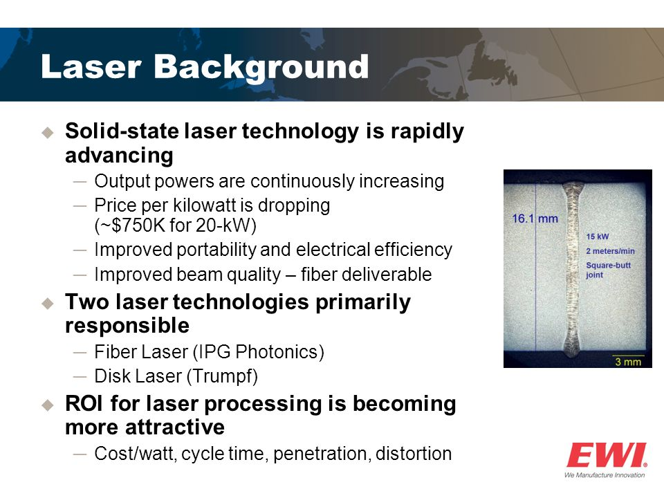 Advantages and Challenges  The main advantages of laser processing include: ─High productivity ─Low heat input ─Minimal distortion  Some challenges include: ─Critical joint preparation due to limited gap bridging ─Increased capital cost compared to traditional arc-welding equipment 0.005-in.