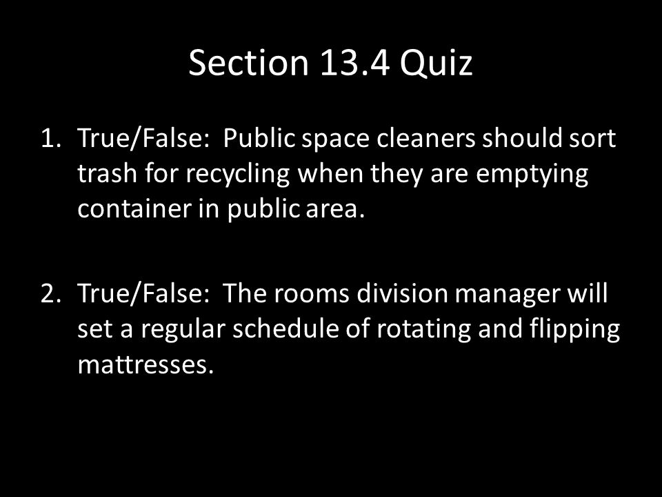 Section 13.4 Quiz 1.True/False: Public space cleaners should sort trash for recycling when they are emptying container in public area.