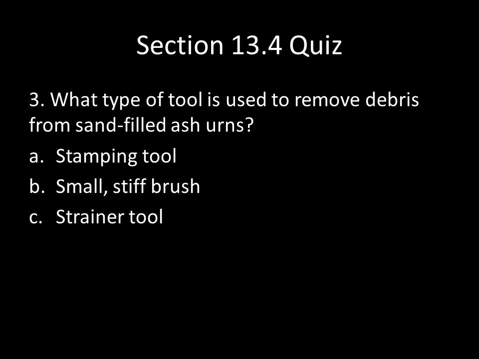 Section 13.4 Quiz 3. What type of tool is used to remove debris from sand-filled ash urns.