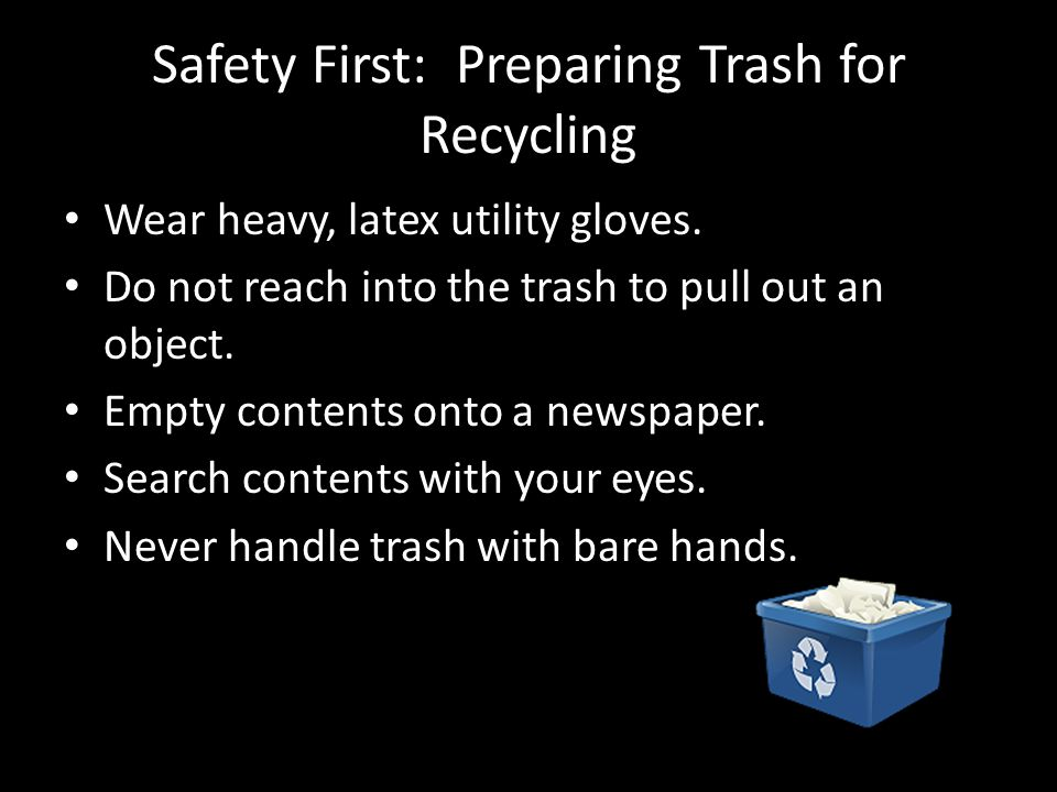 Safety First: Preparing Trash for Recycling Wear heavy, latex utility gloves.