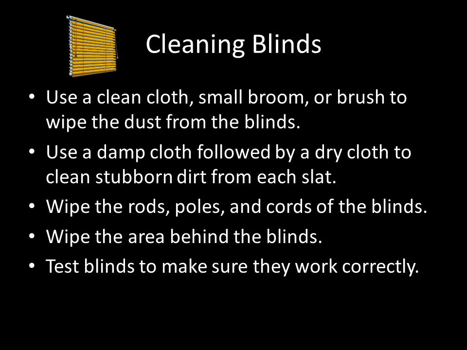 Cleaning Blinds Use a clean cloth, small broom, or brush to wipe the dust from the blinds.