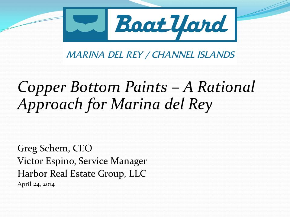 Copper Bottom Paints – A Rational Approach for Marina del Rey Greg Schem, CEO Victor Espino, Service Manager Harbor Real Estate Group, LLC April 24, 2014