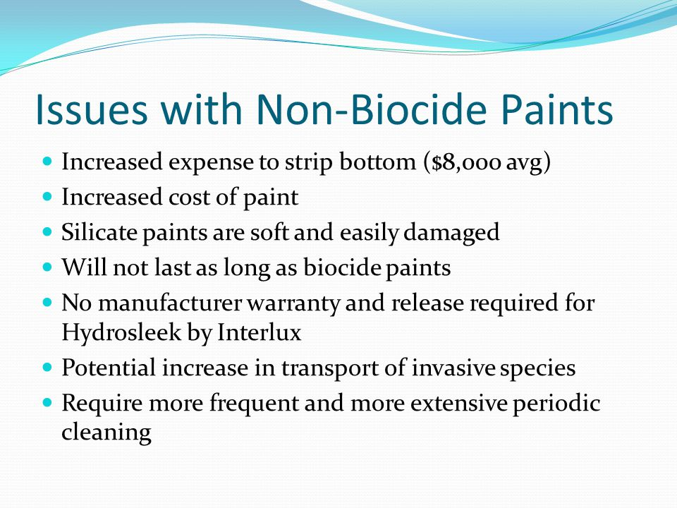 Issues with Non-Biocide Paints Increased expense to strip bottom ($8,000 avg) Increased cost of paint Silicate paints are soft and easily damaged Will not last as long as biocide paints No manufacturer warranty and release required for Hydrosleek by Interlux Potential increase in transport of invasive species Require more frequent and more extensive periodic cleaning
