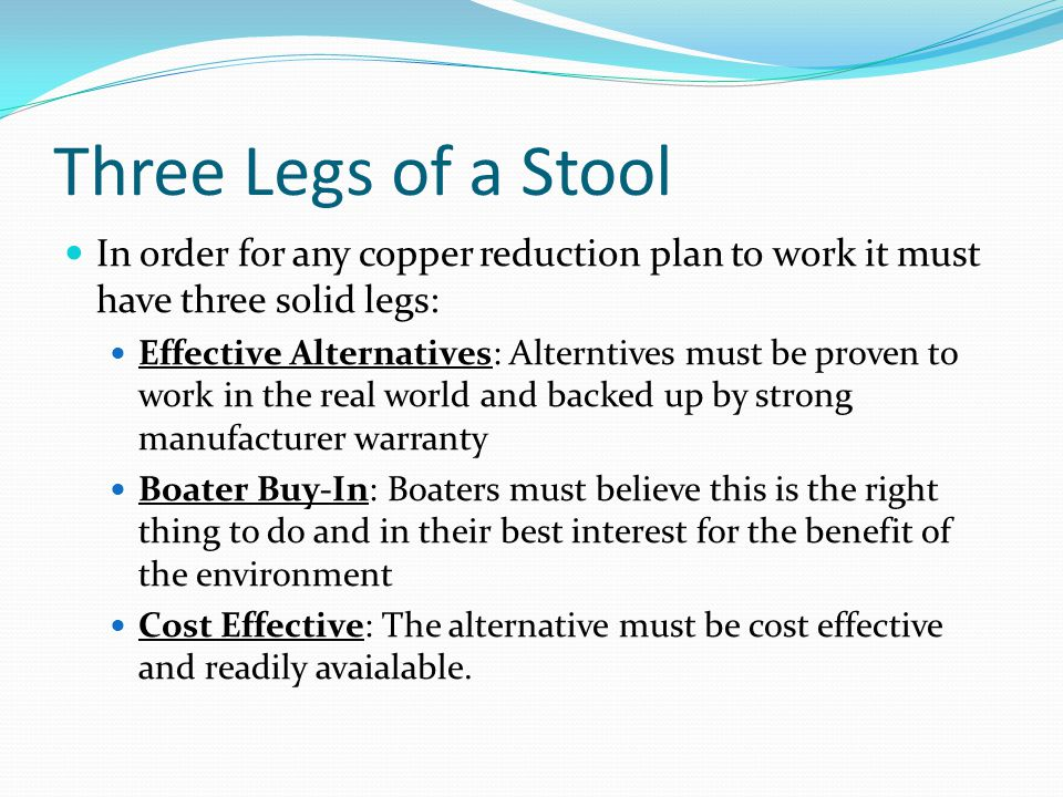 Three Legs of a Stool In order for any copper reduction plan to work it must have three solid legs: Effective Alternatives: Alterntives must be proven to work in the real world and backed up by strong manufacturer warranty Boater Buy-In: Boaters must believe this is the right thing to do and in their best interest for the benefit of the environment Cost Effective: The alternative must be cost effective and readily avaialable.
