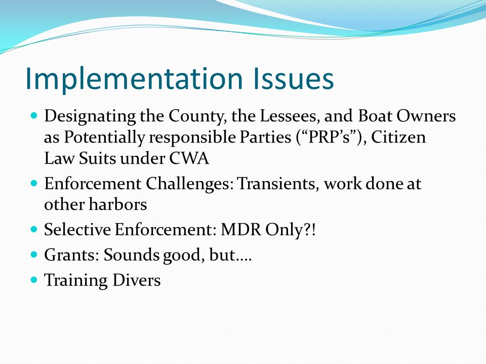 Implementation Issues Designating the County, the Lessees, and Boat Owners as Potentially responsible Parties ( PRP's ), Citizen Law Suits under CWA Enforcement Challenges: Transients, work done at other harbors Selective Enforcement: MDR Only .