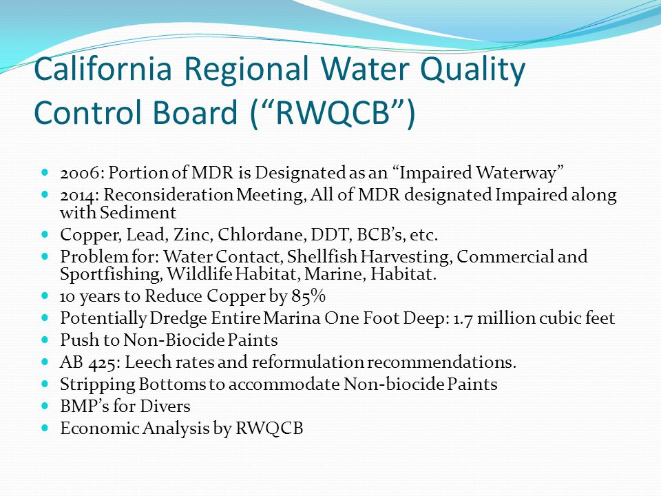California Regional Water Quality Control Board ( RWQCB ) 2006: Portion of MDR is Designated as an Impaired Waterway 2014: Reconsideration Meeting, All of MDR designated Impaired along with Sediment Copper, Lead, Zinc, Chlordane, DDT, BCB's, etc.