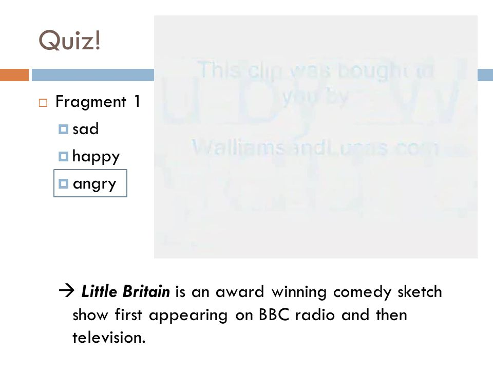 Quiz!  Fragment 1  sad  happy  angry  Little Britain is an award winning comedy sketch show first appearing on BBC radio and then television.