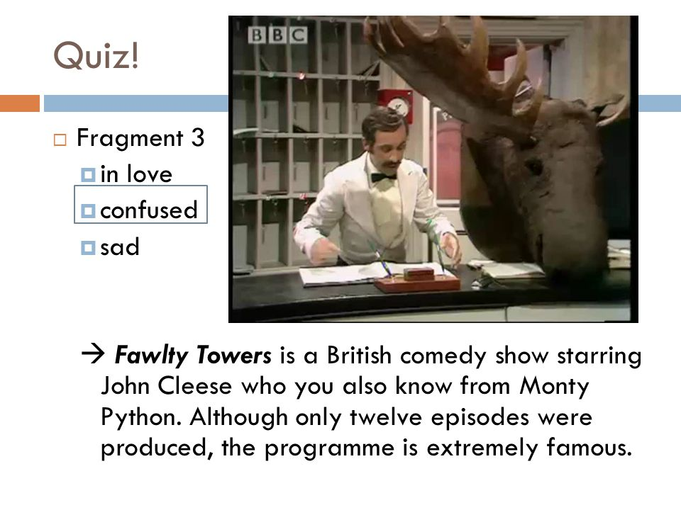 Quiz!  Fragment 3  in love  confused  sad  Fawlty Towers is a British comedy show starring John Cleese who you also know from Monty Python. Altho
