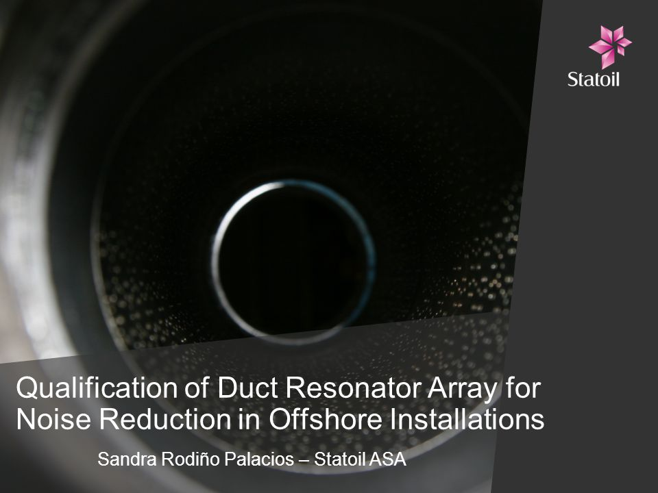 Qualification of Duct Resonator Array for Noise Reduction in Offshore Installations Sandra Rodiño Palacios – Statoil ASA