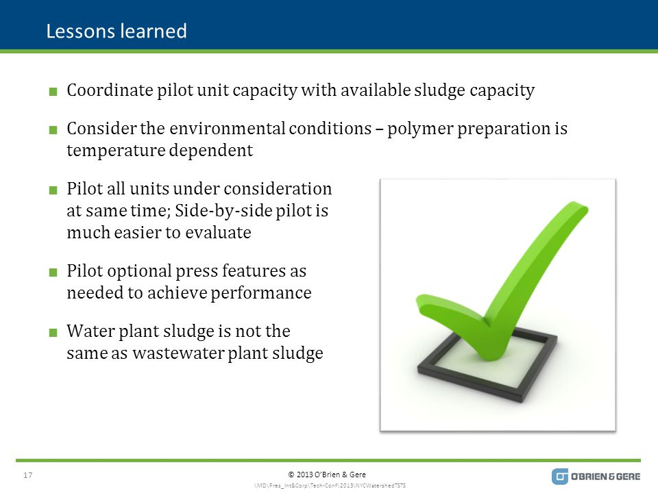 © 2013 O'Brien & Gere Lessons learned  Coordinate pilot unit capacity with available sludge capacity  Consider the environmental conditions – polymer preparation is temperature dependent  Pilot all units under consideration at same time; Side-by-side pilot is much easier to evaluate  Pilot optional press features as needed to achieve performance  Water plant sludge is not the same as wastewater plant sludge 17 \MD\Pres_Int&Corp\Tech-Conf\2013\NYCWatershedTSTS