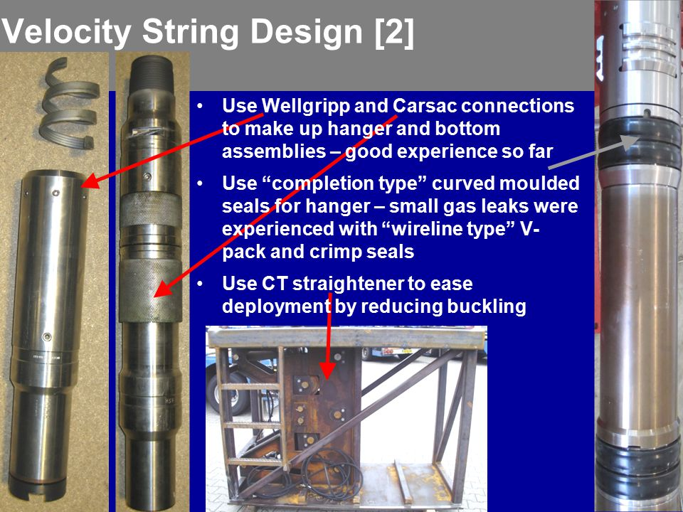 Velocity String Design [2] Use Wellgripp and Carsac connections to make up hanger and bottom assemblies – good experience so far Use completion type curved moulded seals for hanger – small gas leaks were experienced with wireline type V- pack and crimp seals Use CT straightener to ease deployment by reducing buckling