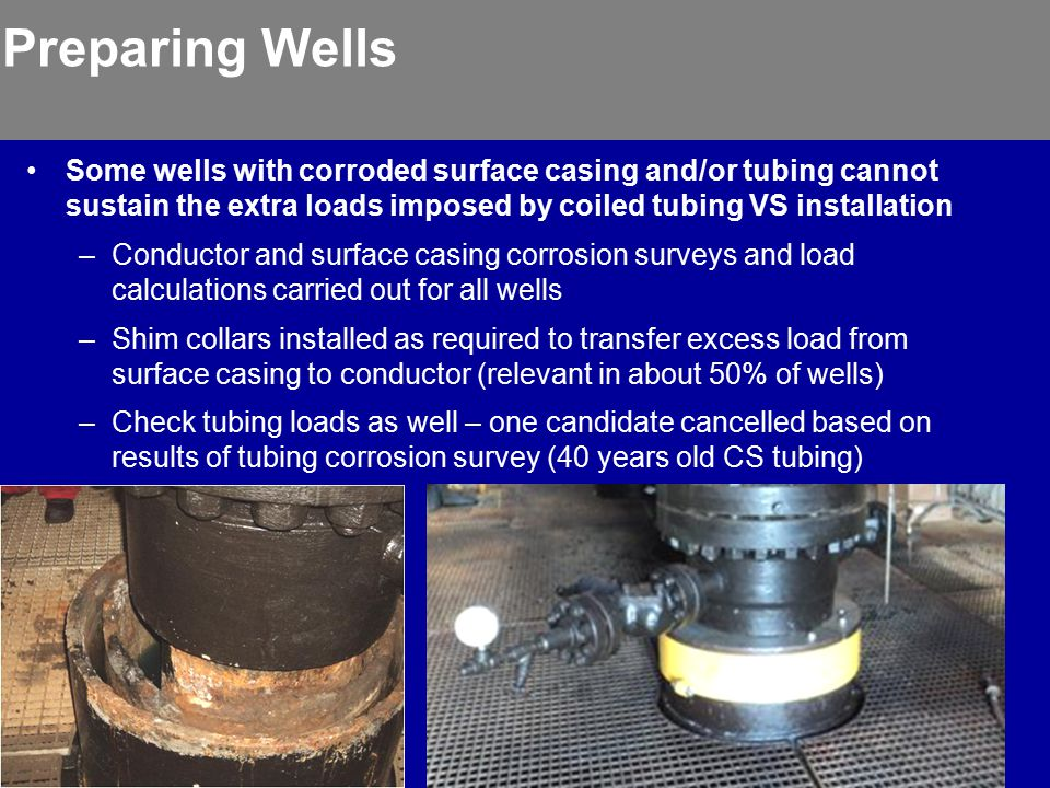 Preparing Wells Some wells with corroded surface casing and/or tubing cannot sustain the extra loads imposed by coiled tubing VS installation –Conductor and surface casing corrosion surveys and load calculations carried out for all wells –Shim collars installed as required to transfer excess load from surface casing to conductor (relevant in about 50% of wells) –Check tubing loads as well – one candidate cancelled based on results of tubing corrosion survey (40 years old CS tubing)