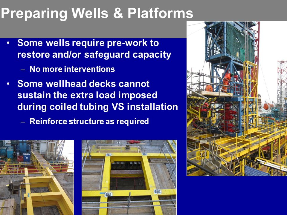 Preparing Wells & Platforms Some wells require pre-work to restore and/or safeguard capacity –No more interventions Some wellhead decks cannot sustain