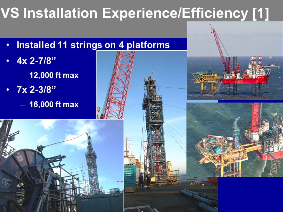 """VS Installation Experience/Efficiency [1] Installed 11 strings on 4 platforms 4x 2-7/8"""" –12,000 ft max 7x 2-3/8"""" –16,000 ft max"""
