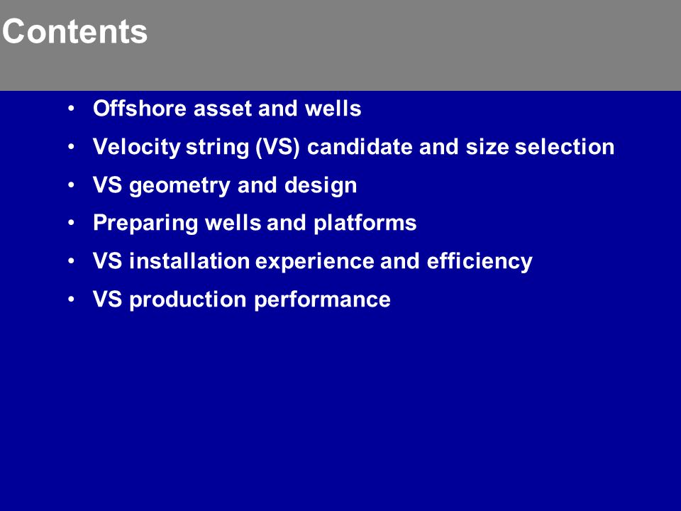 Contents Offshore asset and wells Velocity string (VS) candidate and size selection VS geometry and design Preparing wells and platforms VS installation experience and efficiency VS production performance
