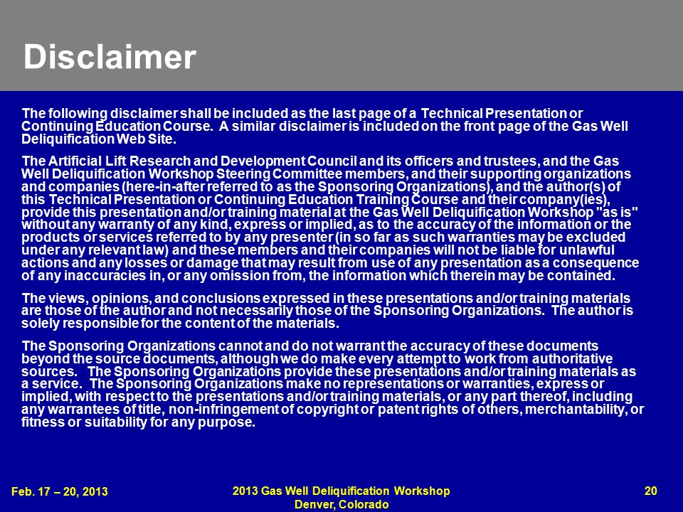 Feb. 17 – 20, 2013 2013 Gas Well Deliquification Workshop Denver, Colorado 20 Disclaimer The following disclaimer shall be included as the last page o