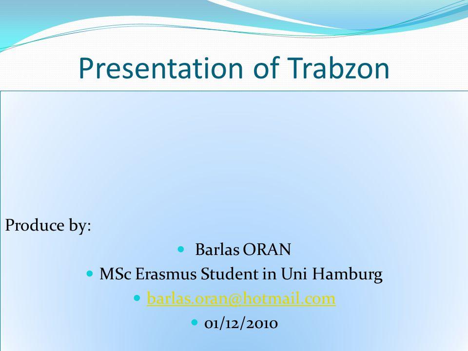 Presentation of Trabzon Produce by: Barlas ORAN MSc Erasmus Student in Uni Hamburg barlas.oran@hotmail.com 01/12/2010 Produce by: Barlas ORAN MSc Erasmus Student in Uni Hamburg barlas.oran@hotmail.com 01/12/2010