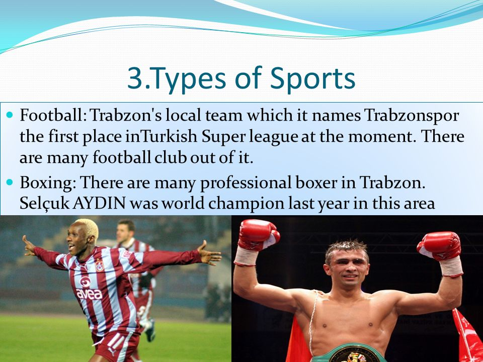 3.Types of Sports Football: Trabzon s local team which it names Trabzonspor the first place inTurkish Super league at the moment.