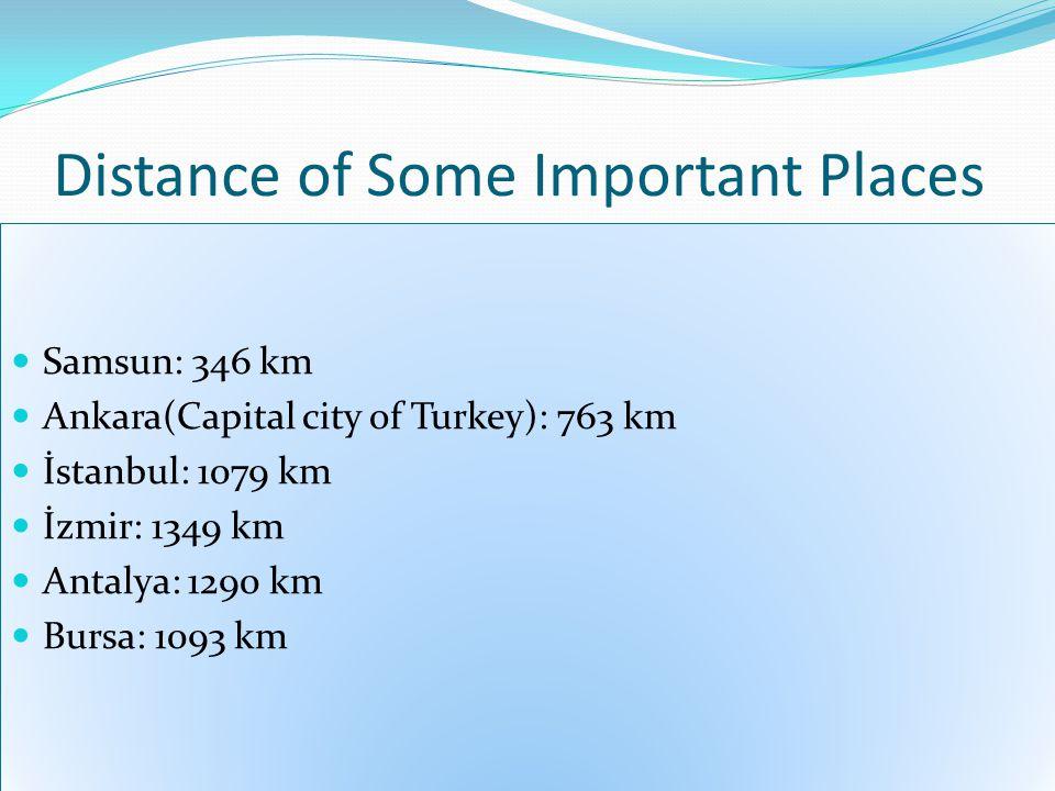 Distance of Some Important Places Samsun: 346 km Ankara(Capital city of Turkey): 763 km İstanbul: 1079 km İzmir: 1349 km Antalya: 1290 km Bursa: 1093 km Samsun: 346 km Ankara(Capital city of Turkey): 763 km İstanbul: 1079 km İzmir: 1349 km Antalya: 1290 km Bursa: 1093 km