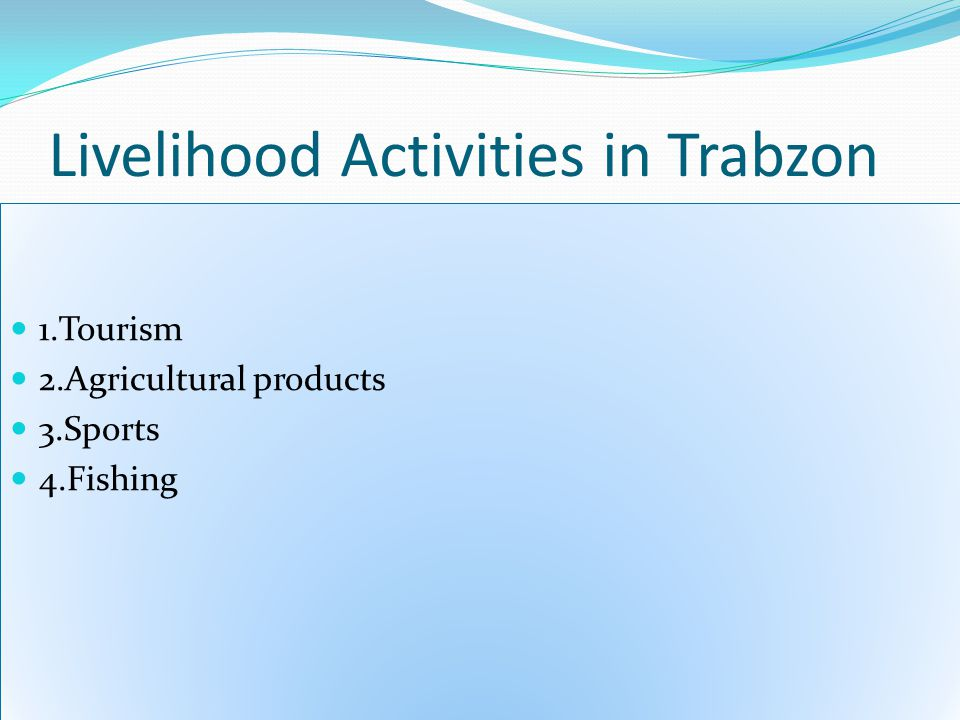 Livelihood Activities in Trabzon 1.Tourism 2.Agricultural products 3.Sports 4.Fishing 1.Tourism 2.Agricultural products 3.Sports 4.Fishing