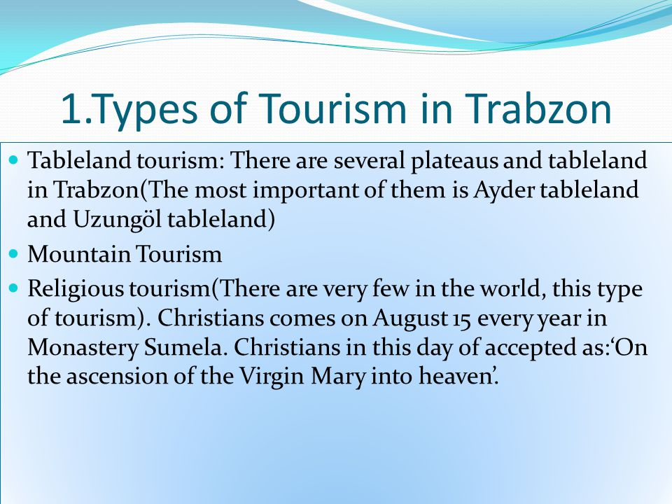 1.Types of Tourism in Trabzon Tableland tourism: There are several plateaus and tableland in Trabzon(The most important of them is Ayder tableland and Uzungöl tableland) Mountain Tourism Religious tourism(There are very few in the world, this type of tourism).