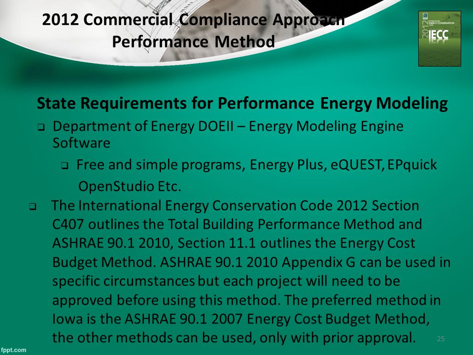 25 2012 Commercial Compliance Approach Performance Method State Requirements for Performance Energy Modeling  Department of Energy DOEII – Energy Modeling Engine Software  Free and simple programs, Energy Plus, eQUEST, EPquick OpenStudio Etc.