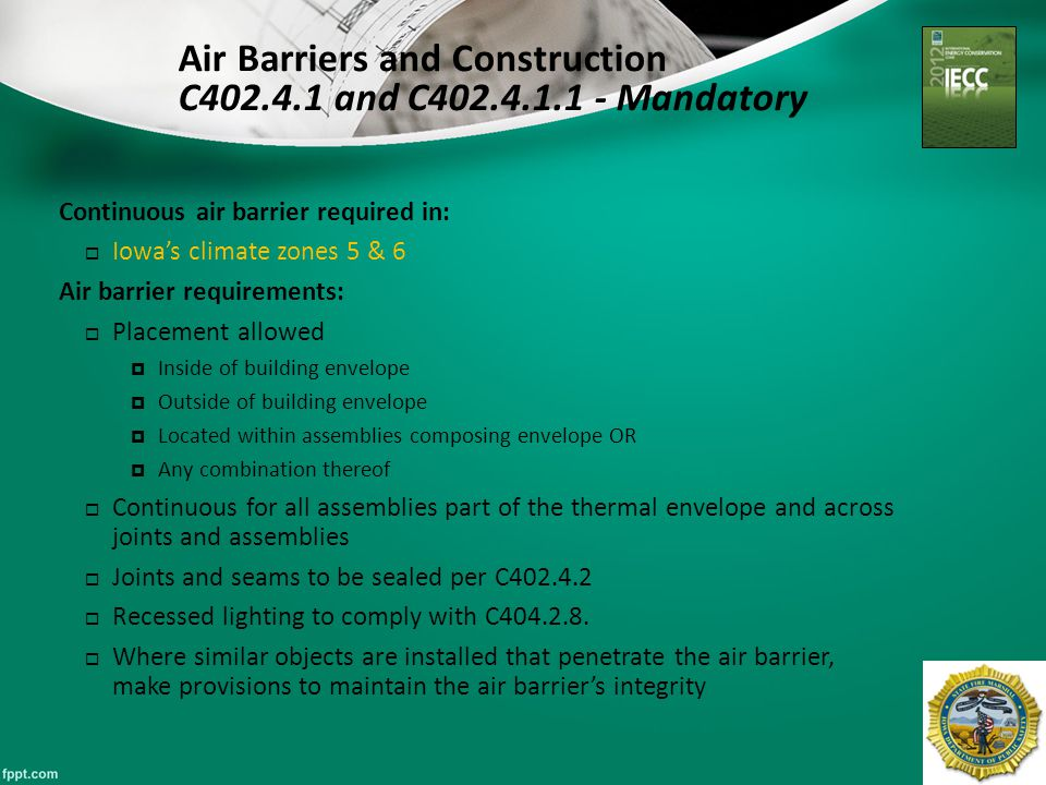 34 Continuous air barrier required in:  Iowa's climate zones 5 & 6 Air barrier requirements:  Placement allowed  Inside of building envelope  Outs