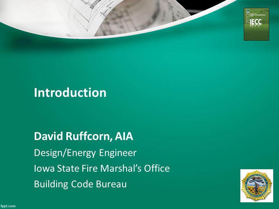 Introduction David Ruffcorn, AIA Design/Energy Engineer Iowa State Fire Marshal's Office Building Code Bureau