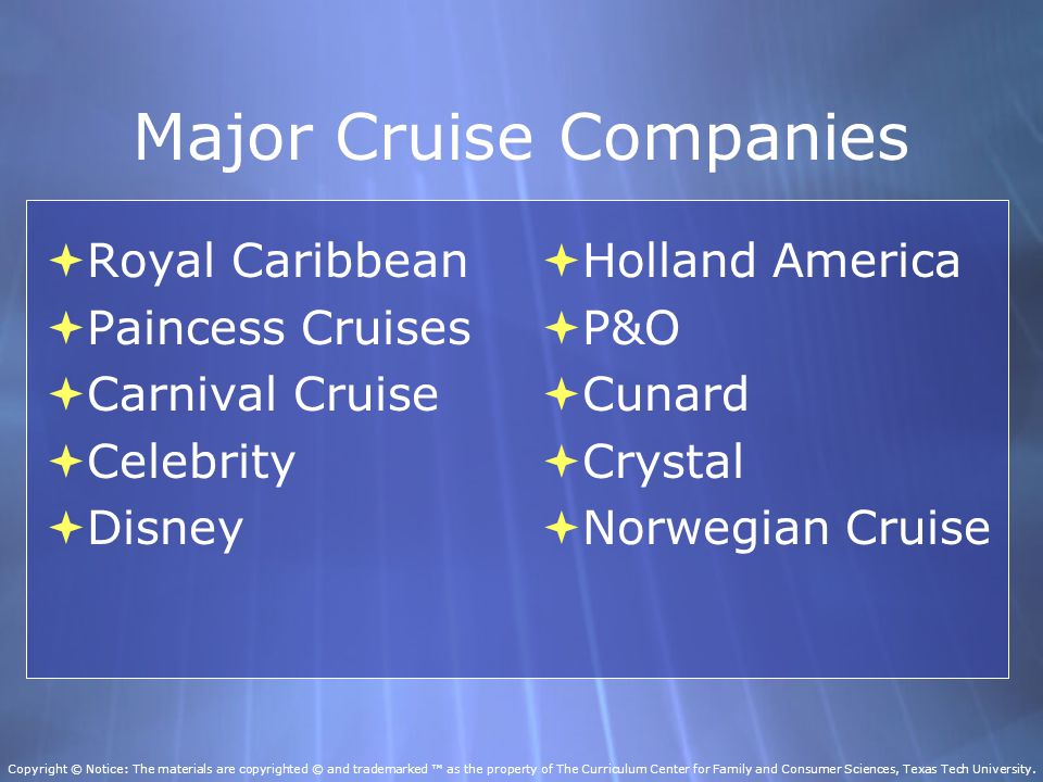 Major Cruise Companies  Royal Caribbean  Paincess Cruises  Carnival Cruise  Celebrity  Disney  Royal Caribbean  Paincess Cruises  Carnival Cruise  Celebrity  Disney  Holland America  P&O  Cunard  Crystal  Norwegian Cruise  Holland America  P&O  Cunard  Crystal  Norwegian Cruise Copyright © Notice: The materials are copyrighted © and trademarked ™ as the property of The Curriculum Center for Family and Consumer Sciences, Texas Tech University.