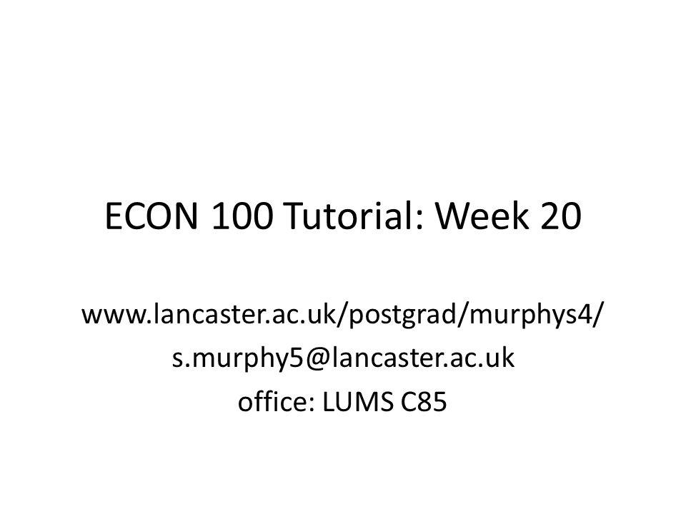 ECON 100 Tutorial: Week 20 www.lancaster.ac.uk/postgrad/murphys4/ s.murphy5@lancaster.ac.uk office: LUMS C85