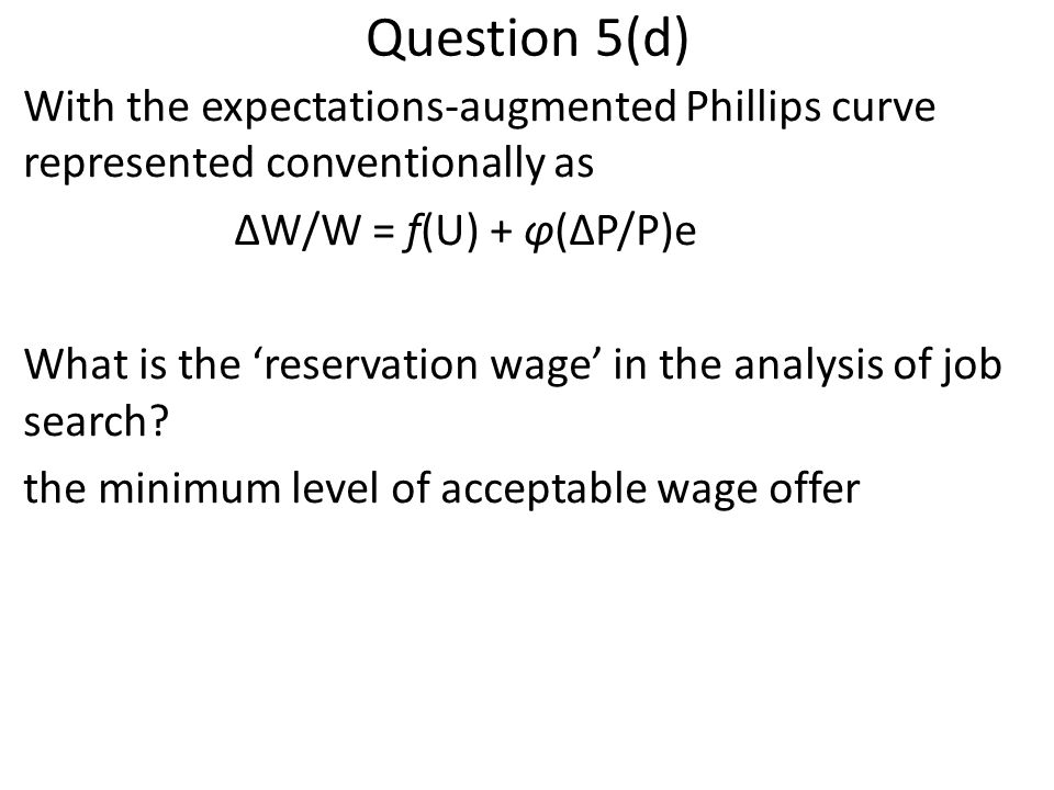 Question 5(d) With the expectations-augmented Phillips curve represented conventionally as ΔW/W = f(U) + φ(ΔP/P)e What is the 'reservation wage' in th