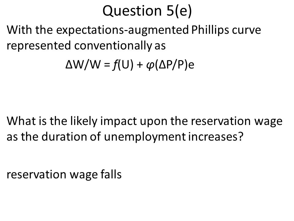Question 5(e) With the expectations-augmented Phillips curve represented conventionally as ΔW/W = f(U) + φ(ΔP/P)e What is the likely impact upon the r