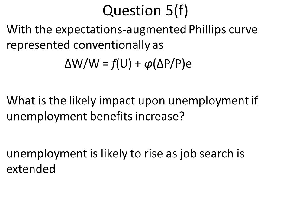 Question 5(f) With the expectations-augmented Phillips curve represented conventionally as ΔW/W = f(U) + φ(ΔP/P)e What is the likely impact upon unemp