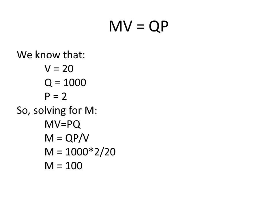 MV = QP We know that: V = 20 Q = 1000 P = 2 So, solving for M: MV=PQ M = QP/V M = 1000*2/20 M = 100