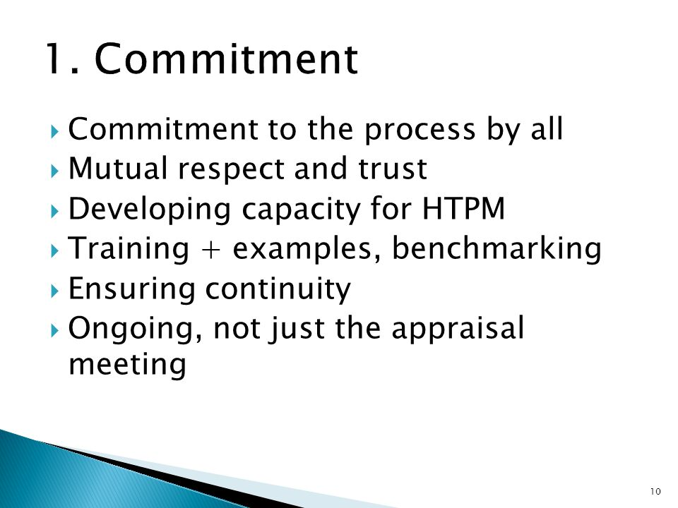  Commitment to the process by all  Mutual respect and trust  Developing capacity for HTPM  Training + examples, benchmarking  Ensuring continuity  Ongoing, not just the appraisal meeting 10