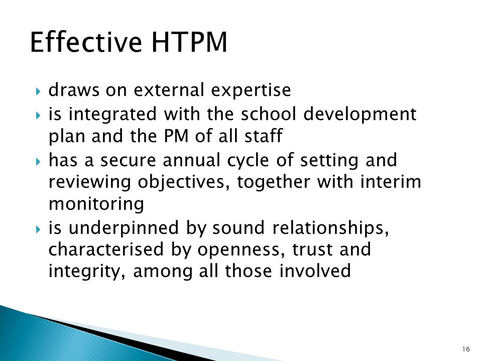  draws on external expertise  is integrated with the school development plan and the PM of all staff  has a secure annual cycle of setting and reviewing objectives, together with interim monitoring  is underpinned by sound relationships, characterised by openness, trust and integrity, among all those involved 16