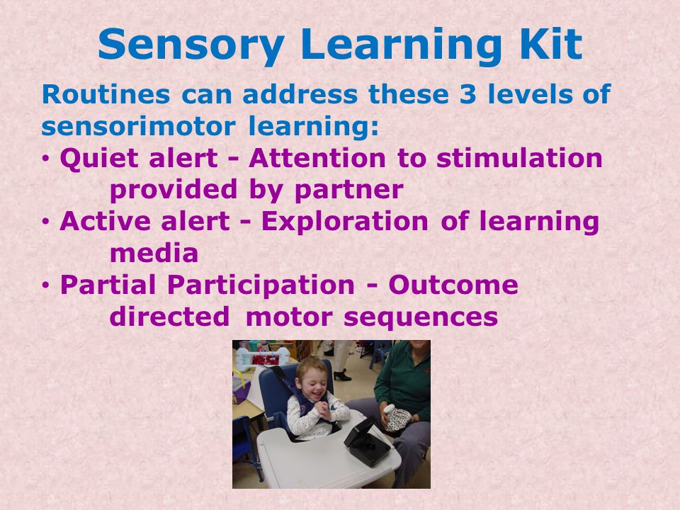 Sensory Learning Kit Use of Routines – highly structured activities to encourage reactions and interactions with the SLK components. Routines: Are fam