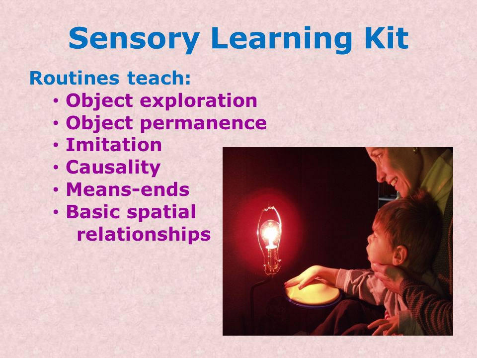 Sensory Learning Kit Routines can address these 3 levels of sensorimotor learning: Quiet alert - Attention to stimulation provided by partner Active a