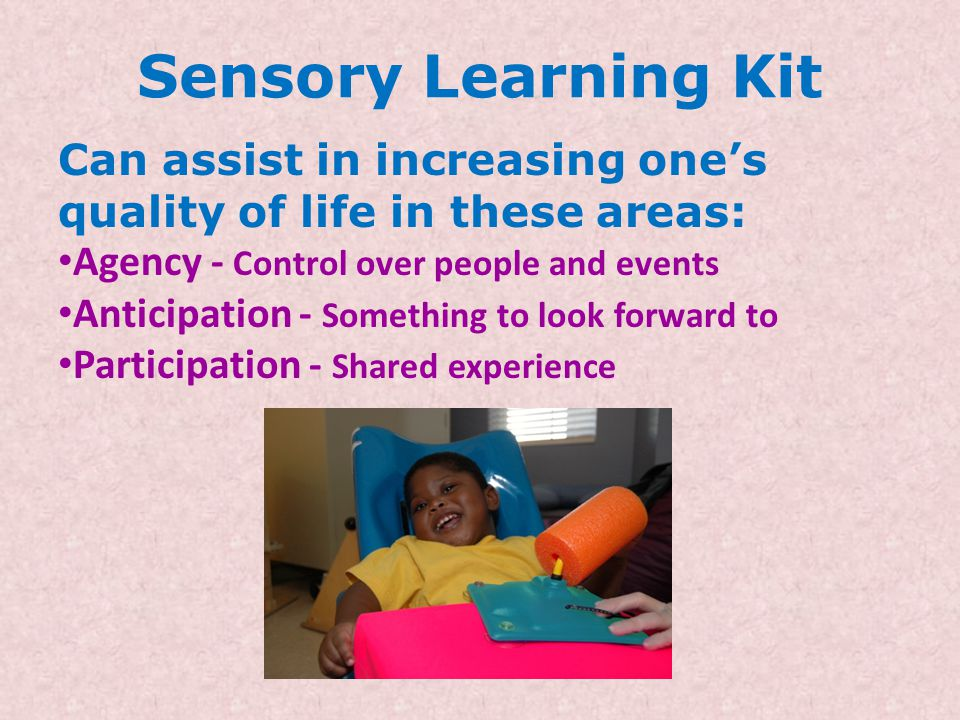 Sensory Learning Kit Can assist in increasing one's quality of life in these areas: Agency - Control over people and events Anticipation - Something to look forward to Participation - Shared experience