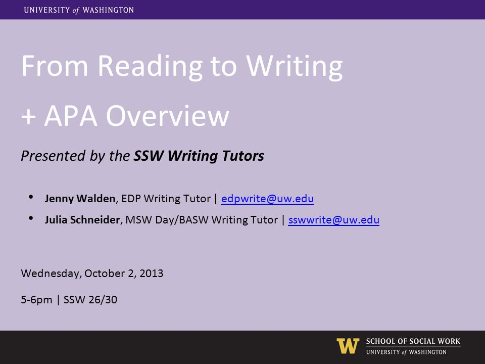 From Reading to Writing + APA Overview Presented by the SSW Writing Tutors Jenny Walden, EDP Writing Tutor | edpwrite@uw.eduedpwrite@uw.edu Julia Schn