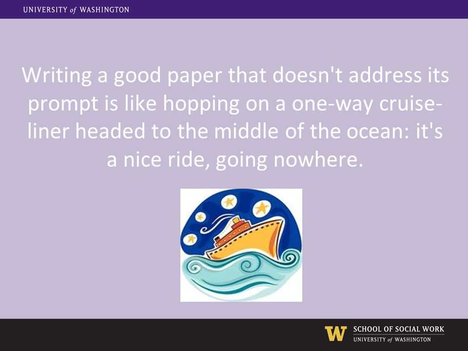 Writing a good paper that doesn't address its prompt is like hopping on a one-way cruise- liner headed to the middle of the ocean: it's a nice ride, g