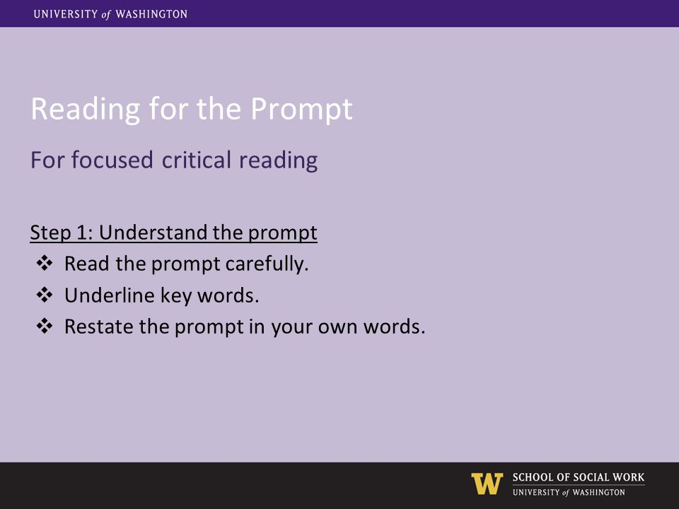 Reading for the Prompt For focused critical reading Step 1: Understand the prompt ❖ Read the prompt carefully. ❖ Underline key words. ❖ Restate the pr
