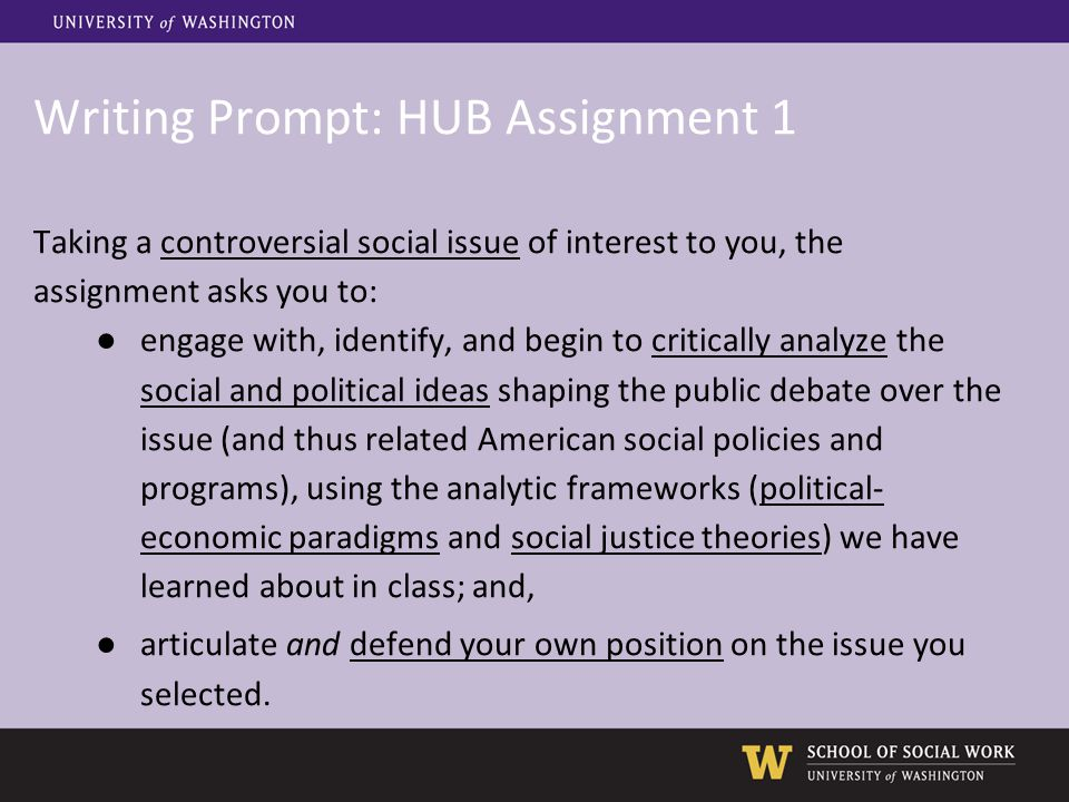 Writing Prompt: HUB Assignment 1 Taking a controversial social issue of interest to you, the assignment asks you to: ●engage with, identify, and begin to critically analyze the social and political ideas shaping the public debate over the issue (and thus related American social policies and programs), using the analytic frameworks (political- economic paradigms and social justice theories) we have learned about in class; and, ●articulate and defend your own position on the issue you selected.