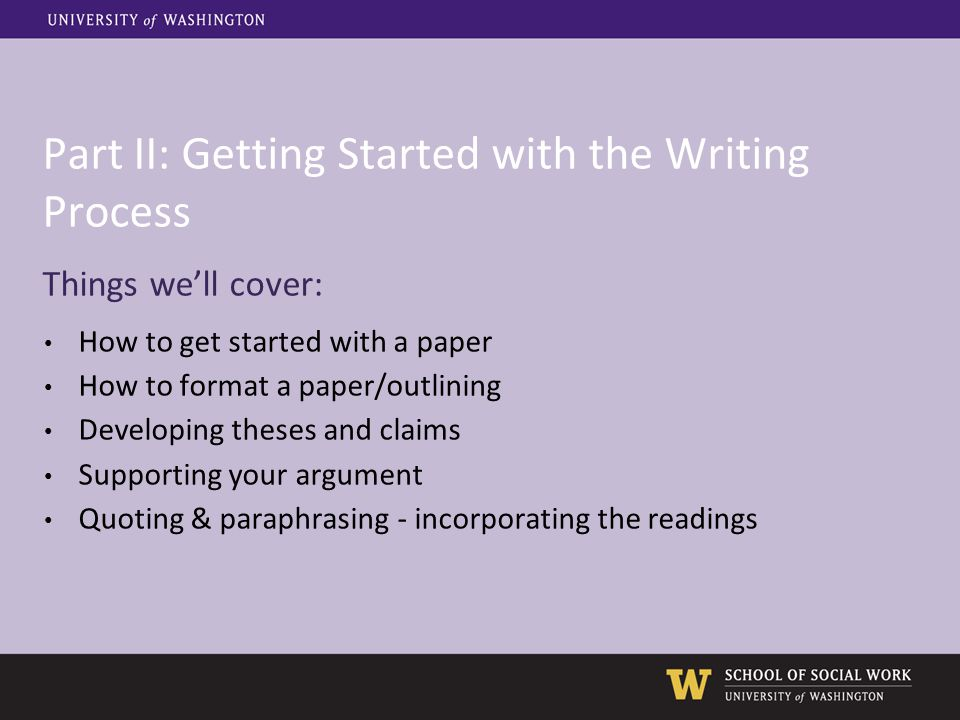 Part II: Getting Started with the Writing Process Things we'll cover: How to get started with a paper How to format a paper/outlining Developing these
